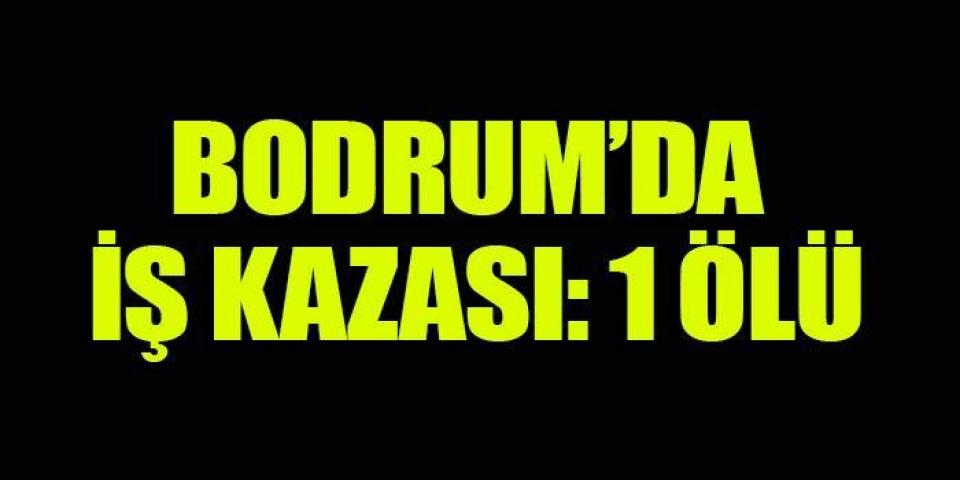 Bodrum'da iş kazası: 1 ölü